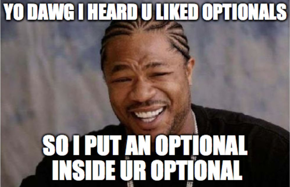 YO DAWG I HEARD U LIKED OPTIONALS SO I PUT AN OPTIONAL INSIDE UR OPTIONAL